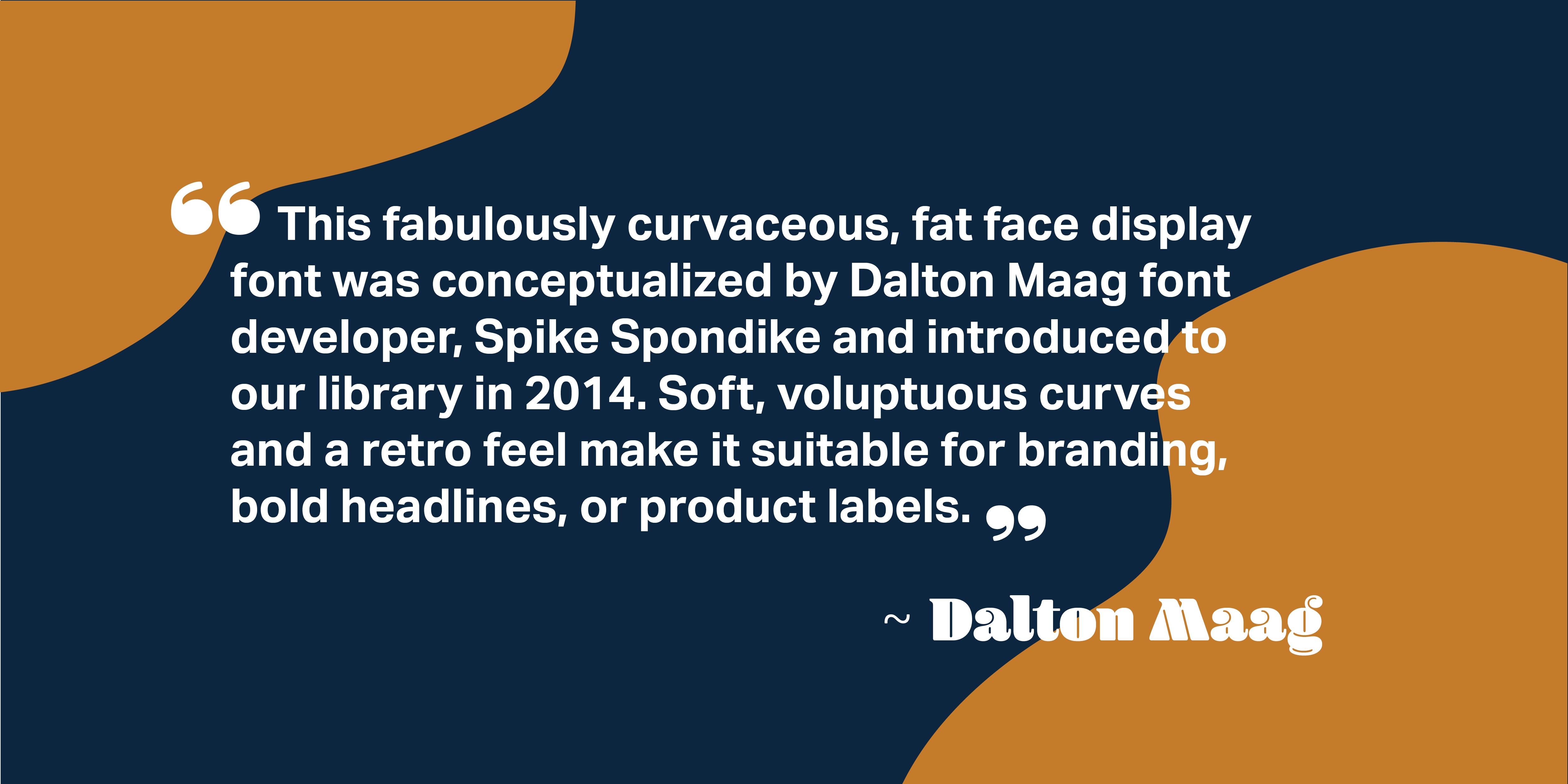 A quote on a dark blue and orange background from Dalton Maag, design studio, on Blenny: This fabulously curvaceous, fat face display font was conceptualized by Dalton Maag font developer, Spike Spondike and introduced to our library in 2014. Soft, voluptuous curves and a retro feel make it suitable for branding, bold headlines, or product labels.